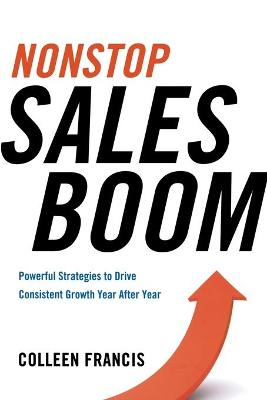 Nonstop Sales Boom: Powerful Strategies to Drive Consistent Growth Year After Year by Colleen Francis
