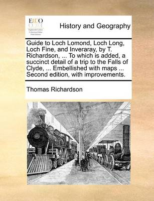 Guide to Loch Lomond, Loch Long, Loch Fine, and Inveraray, by T. Richardson, ... to Which Is Added, a Succinct Detail of a Trip to the Falls of Clyde, ... Embellished with Maps ... Second Edition, with Improvements. by Thomas Richardson