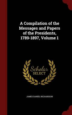 Compilation of the Messages and Papers of the Presidents, 1789-1897; Volume 1 by James Daniel Richardson