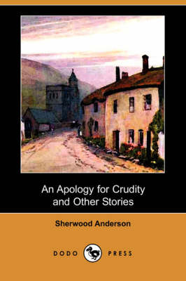 Apology for Crudity and Other Stories (Dodo Press) by Sherwood Anderson