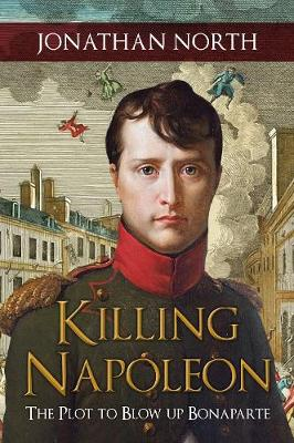 Killing Napoleon: The Plot to Blow up Bonaparte by Jonathan North
