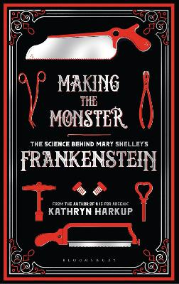 Making the Monster: The Science Behind Mary Shelley's Frankenstein by Kathryn Harkup