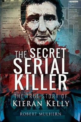 The Secret Serial Killer: The True Story of Kieran Kelly by Mulhern, Robert
