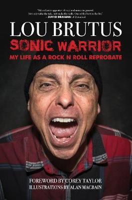 Sonic Warrior: My Life as a Rock N Roll Reprobate: Tales of Sex, Drugs, and Vomiting at Inopportune Moments by Lou Brutus