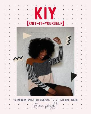 KIY: Knit-It-Yourself: 15 Modern Sweater Designs to Stitch and Wear by Emma Wright
