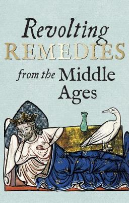 Revolting Remedies from the Middle Ages by Daniel Wakelin