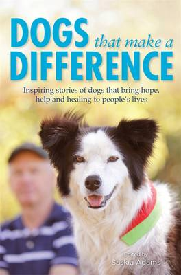 Dogs That Make A Difference: Inspiring Stories Of Dogs ThatBring Hope, Help And Healing To People's Lives by Saskia Adams