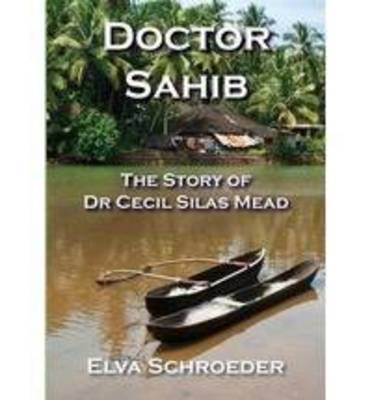 Doctor Sahib: The Story of Dr Cecil Silas Mead by Elva Schroeder