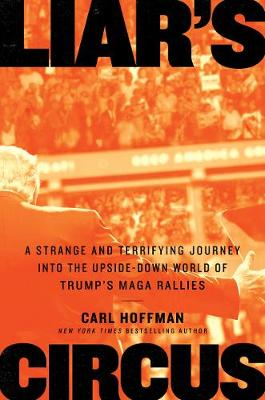 Liar's Circus: A Strange and Terrifying Journey Into the Upside-Down World of Trump's MAGA Rallies by Carl Hoffman