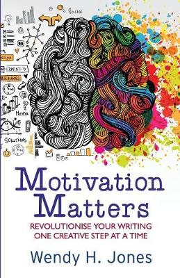 Motivation Matters: Revolutionise Your Writing One Creative Step at a Time by Wendy H Jones