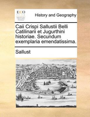 Caii Crispi Sallustii Belli Catilinarii Et Jugurthini Historiae. Secundum Exemplaria Emendatissima. by Sallust