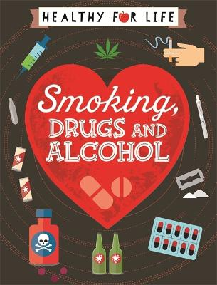 Healthy for Life: Smoking, drugs and alcohol by Anna Claybourne