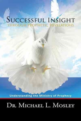 Successful Insight Through Prophetic Revelations: Understanding the Ministry of Prophecy by Dr. Michael L. Mosley