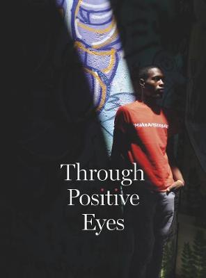 Through Positive Eyes: Photographs and Stories by 130 HIV-positive arts activists by Gideon Mendel