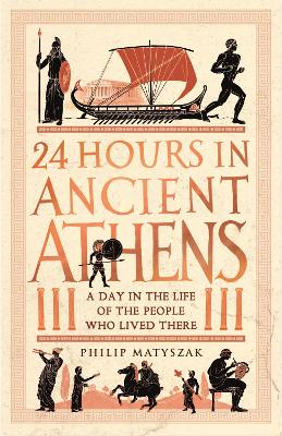 24 Hours in Ancient Athens: A Day in the Life of the People Who Lived There by Dr Philip Matyszak