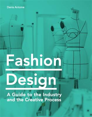 Fashion Design: A Guide to the Industry and the Creative Process by Denis Antoine