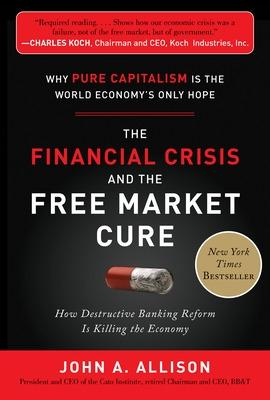 The Financial Crisis and the Free Market Cure:  Why Pure Capitalism is the World Economy's Only Hope by John Allison