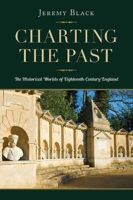 Charting the Past: The Historical Worlds of Eighteenth-Century England by Jeremy Black