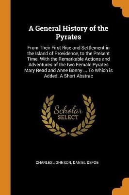 A General History of the Pyrates: From Their First Rise and Settlement in the Island of Providence, to the Present Time. with the Remarkable Actions and Adventures of the Two Female Pyrates Mary Read and Anne Bonny ... to Which Is Added. a Short Abstrac by Charles Johnson