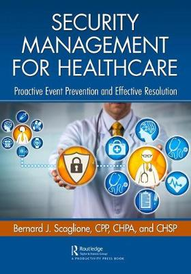 Security Management for Healthcare: Proactive Event Prevention and Effective Resolution by Bernard J. Scaglione