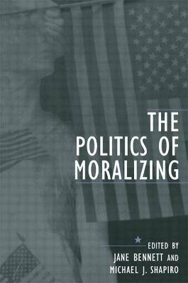 The Politics of Moralizing by Rebecca Jane Bennett