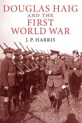 Douglas Haig and the First World War by J. P. Harris