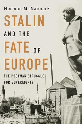 Stalin and the Fate of Europe: The Postwar Struggle for Sovereignty by Norman M. Naimark