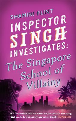 Inspector Singh Investigates: The Singapore School Of Villainy by Shamini Flint