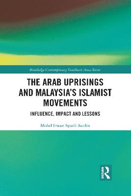 The Arab Uprisings and Malaysia's Islamist Movements: Influence, Impact and Lessons by Mohd Irwan Syazli Saidin