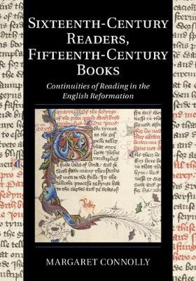 Sixteenth-Century Readers, Fifteenth-Century Books: Continuities of Reading in the English Reformation by Margaret Connolly