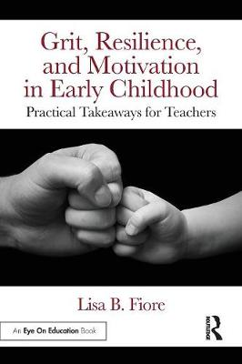 Grit, Resilience, and Motivation in Early Childhood: Practical Takeaways for Teachers by Lisa B. Fiore