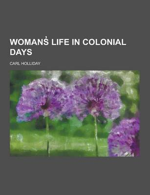 Womans Life in Colonial Days by Carl Holliday