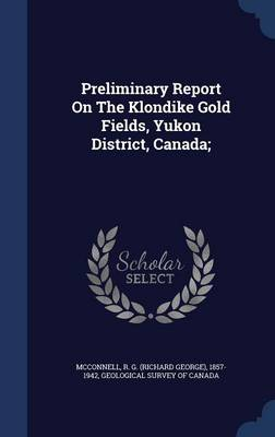 Preliminary Report on the Klondike Gold Fields, Yukon District, Canada; by R G (Richard George) 1857- McConnell