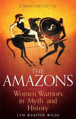 A Brief History of the Amazons by Lyn Webster Wilde