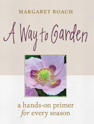 Way to Garden: A Hands-On Primer for Every Season by Margaret Roach