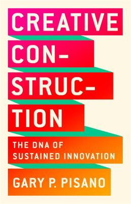 Creative Construction: The DNA of Sustained Innovation by Gary P. Pisano