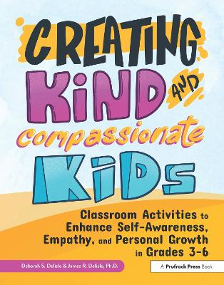 Creating Kind and Compassionate Kids: Classroom Activities to Enhance Self-Awareness, Empathy, and Personal Growth in Grades 3-6 by Deborah S. Delisle