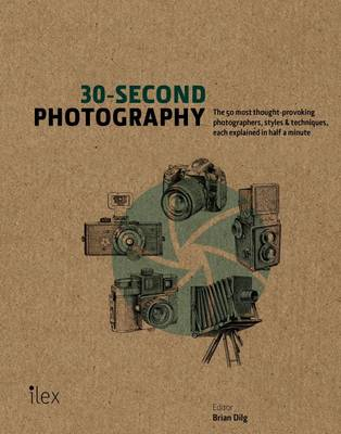 30-Second Photography: The 50 Most Thought-Provoking Photographers, Styles & Techniques, Each Explained in Half a Minute by Brian Dilg
