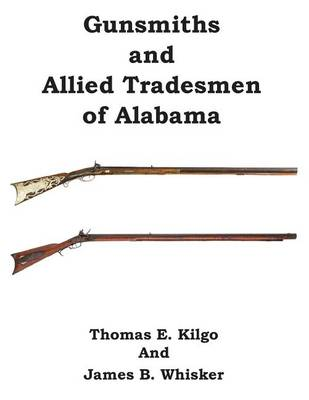 Gunsmiths and Allied Tradesmen of Alabama by Thomas E Kilgo