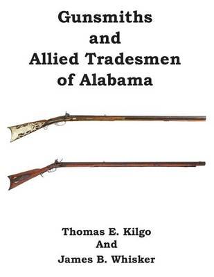 Gunsmiths and Allied Tradesmen of Alabama by Thomas E Kilgo