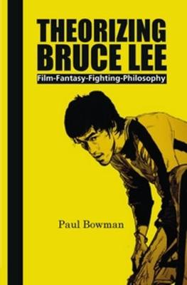 Theorizing Bruce Lee by Paul Bowman
