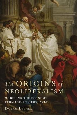 The Origins of Neoliberalism: Modeling the Economy from Jesus to Foucault by Dotan Leshem
