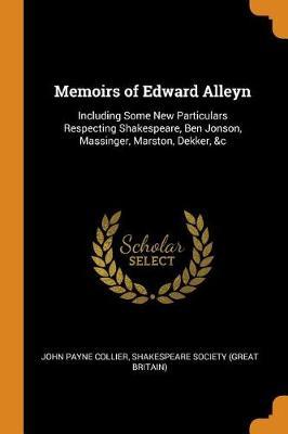 Memoirs of Edward Alleyn: Including Some New Particulars Respecting Shakespeare, Ben Jonson, Massinger, Marston, Dekker, &c by John Payne Collier