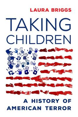 Taking Children: A History of American Terror by Laura Briggs