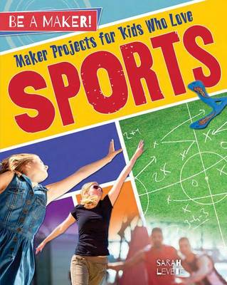 Maker Projects for Kids Who Love Sports by Sarah Levete