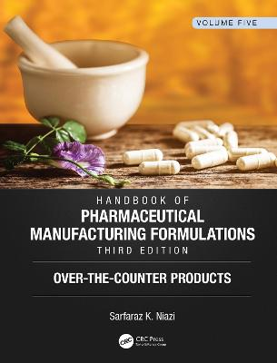 Handbook of Pharmaceutical Manufacturing Formulations, Third Edition: Volume Five, Over-the-Counter Products by Sarfaraz K. Niazi