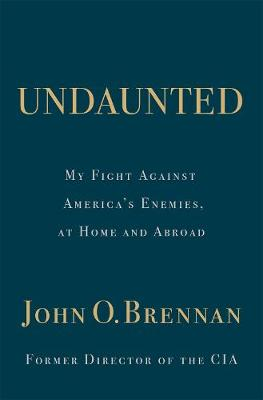 Undaunted: My Fight Against America's Enemies, At Home and Abroad by John O. Brennan