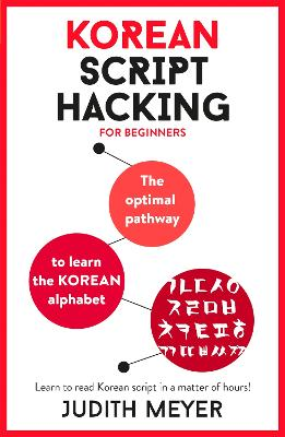 Korean Script Hacking: The optimal pathway to learn the Korean alphabet by Judith Meyer