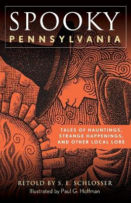 Spooky Pennsylvania: Tales Of Hauntings, Strange Happenings, And Other Local Lore by S. E. Schlosser