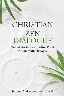 Christian - Zen Dialogue: Sacred Stories as a Starting Point for Interfaith Dialogue by Jijimon Alakkalam Joseph, SVD